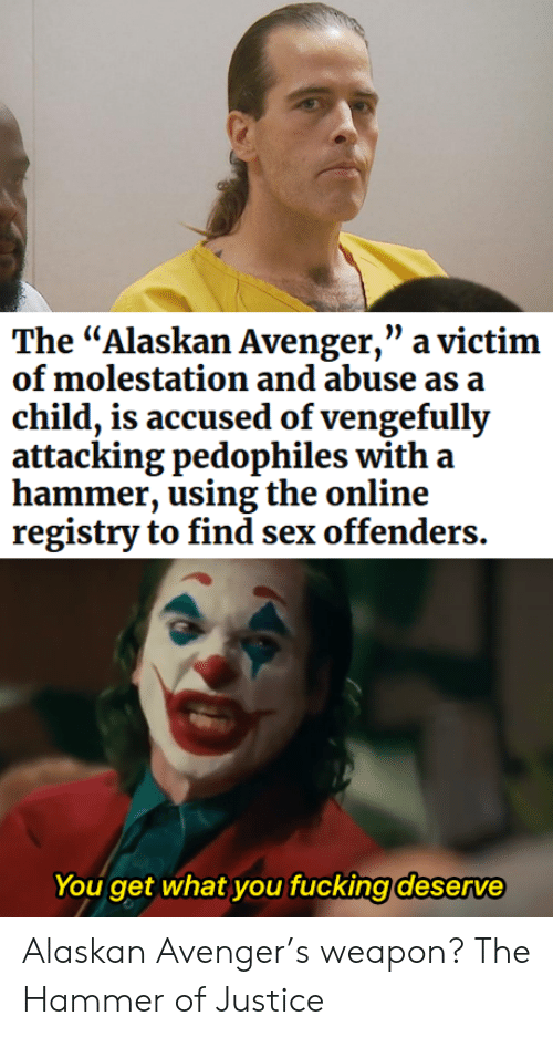 "Accused: The ""Alaskan Avenger,"" a victim  of molestation and abuse as a  child, is accused of vengefully  attacking pedophiles with a  hammer, using the online  registry to find sex offenders.  You get what you fucking deserve Alaskan Avenger's weapon? The Hammer of Justice"