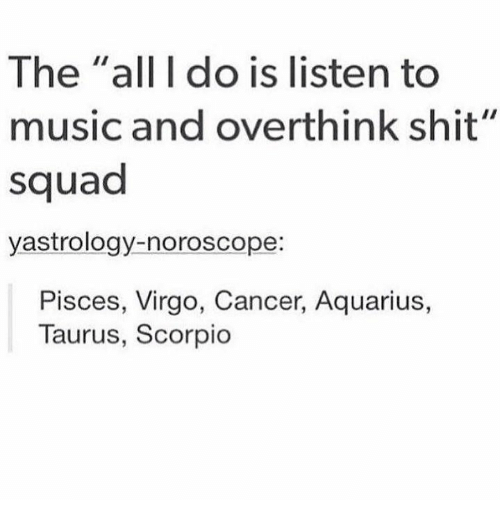 "Music, Shit, and Squad: The ""all I do is listen to  music and overthink shit""  squad  yastrology-noroscope:  Pisces, Virgo, Cancer, Aquarius,  Taurus, Scorpio"