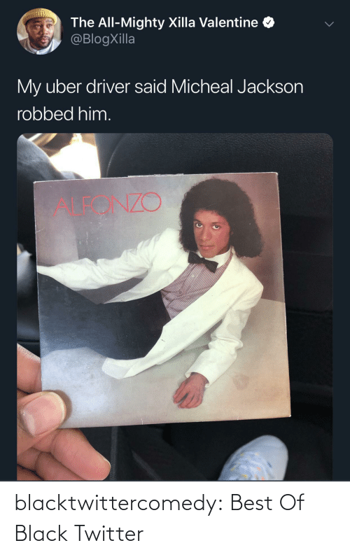 Uber: The All-Mighty Xilla Valentine  @BlogXilla  My uber driver said Micheal Jackson  robbed him.  ALEONZO blacktwittercomedy:  Best Of Black Twitter