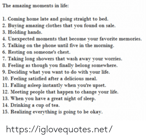 As Though: The amazing moments in life:  1. Coming home late and going straight to bed.  2. Buying amazing clothes that you found on sale.  3. Holding hands  4. Unexpected moments that become your favorite memories  5. Talking on the phone until five in the morning.  6. Resting on someone's chest.  7. Taking long showers that wash away your worries  8. Feeling as though you finally belong somewhere.  9. Deciding what you want to do with your life  10. Feeling satisfied after a delicious meal  11. Falling asleep instantly when you're upset  12. Meeting people that happen to change your life  13. When you have a great night of sleep  14. Drinking a cup of tea.  15. Realizing everything is going to be okay https://iglovequotes.net/
