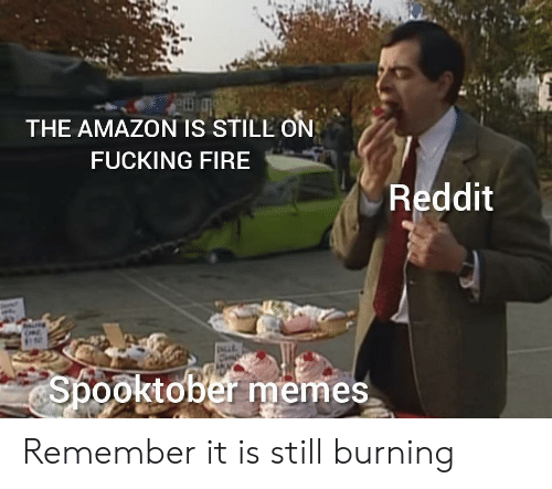 Spooktober: THE AMAZON IS STILL ON  FUCKING FIRE  Reddit  INCLE  Spooktober memes Remember it is still burning