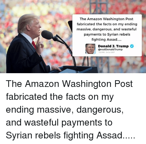 Syrian: The Amazon Washington Post  fabricated the facts on my ending  massive, dangerous, and wasteful  payments to Syrian rebels  fighting Assad..  Donald J. Trump  @realDonaldTrump  23 PM-24 Jul 2017 The Amazon Washington Post fabricated the facts on my ending massive, dangerous, and wasteful payments to Syrian rebels fighting Assad.....