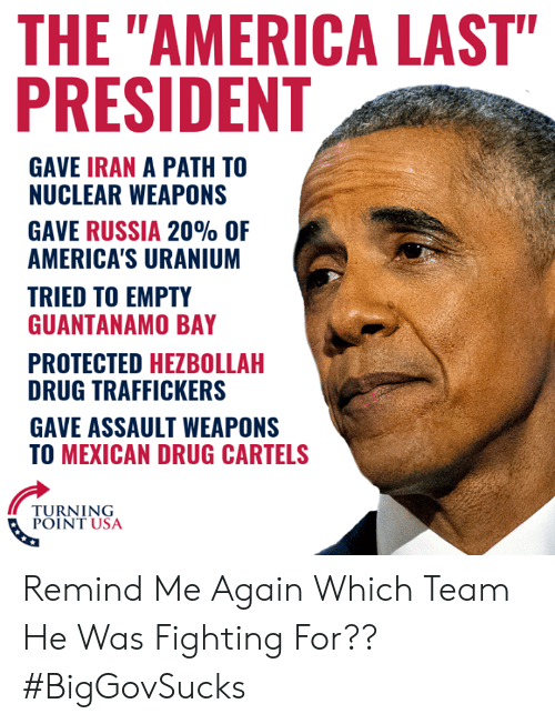 "Turning Point Usa: THE ""AMERICA LAST""  PRESIDENT  GAVE IRAN A PATH TO  NUCLEAR WEAPONS  GAVE RUSSIA 20% OF  AMERICA'S URANIUM  TRIED TO EMPTY  GUANTANAMO BAY  PROTECTED HEZBOLLAH  DRUG TRAFFICKERS  GAVE ASSAULT WEAPONS  TO MEXICAN DRUG CARTELS  TURNING  POINT USA Remind Me Again Which Team He Was Fighting For?? #BigGovSucks"