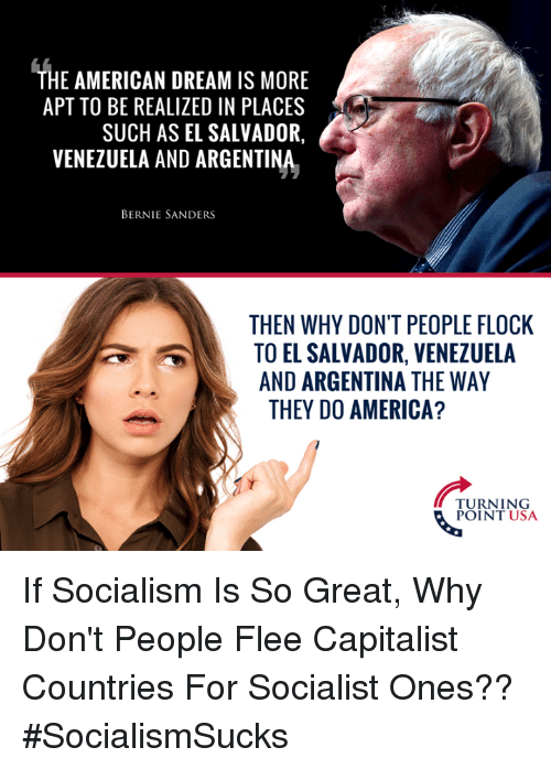 America, Bernie Sanders, and Memes: THE AMERICAN DREAM IS MORE  APT TO BE REALIZED IN PLACES  SUCH AS EL SALVADOR,  VENEZUELA AND ARGENTINA  BERNIE SANDERS  THEN WHY DON'T PEOPLE FLOCK  TO EL SALVADOR, VENEZUELA  AND ARGENTINA THE WAY  THEY DO AMERICA?  TURNING  POINT USA If Socialism Is So Great, Why Don't People Flee Capitalist Countries For Socialist Ones?? #SocialismSucks