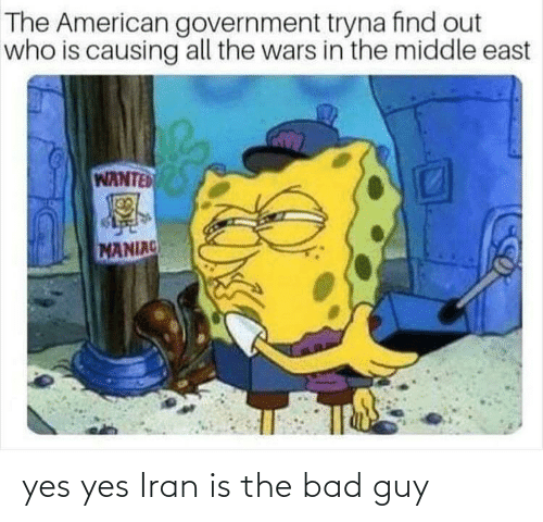Government: The American government tryna find out  who is causing all the wars in the middle east  WANTED  MANIAC yes yes Iran is the bad guy