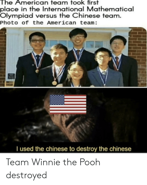 First Place: The American team took first  place in the International Mathematical  Olympiad versus the Chinese team.  Photo of the American team:  Tused the chinese to destroy the chinese Team Winnie the Pooh destroyed