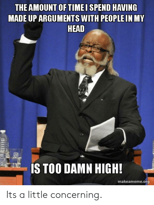 Concerning: THE AMOUNT OF TIMEI SPEND HAVING  MADE UP ARGUMENTS WITH PEOPLE IN MY  HEAD  te  IS TOO DAMN HIGH!  makeameme.org Its a little concerning.
