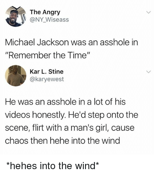 """winding: The Angry  @NY Wiseass  Michael Jackson was an asshole in  """"Remember the Time""""  Kar L. Stine  @karyewest  He was an asshole in a lot of his  videos honestly. He'd step onto the  scene, flirt with a man's girl, cause  chaos then hehe into the wind *hehes into the wind*"""