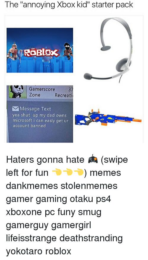 """haters gonna hate: The annoying Xbox kid"""" starter pack  RGERLOx  Gamerscore  Zone  Recreati  M Message Text  yea shut up my dad owns  microsoft i can easly get ur  account banned Haters gonna hate 🎮 (swipe left for fun 👈👈👈) memes dankmemes stolenmemes gamer gaming otaku ps4 xboxone pc funy smug gamerguy gamergirl lifeisstrange deathstranding yokotaro roblox"""