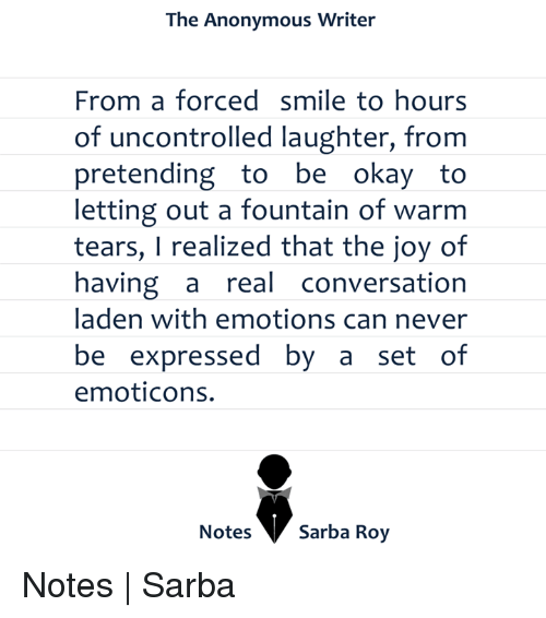 emoticons: The Anonymous Writer  From a forced smile to hours  of uncontrolled laughter, from  pretending to be  okay to  letting out a fountain of warm  tears, I realized that the joy of  having a  real conversation  laden with emotions can never  be expressed by a set of  emoticons.  Notes  Sarba Roy Notes | Sarba