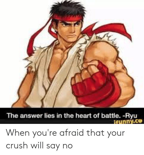 ryu: The answer lies in the heart of battle. -Ryu  ifunny.co When you're afraid that your crush will say no