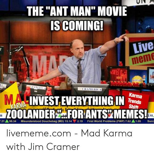 """Jim Cramer: THE """"ANT MAN"""" MOVIE  ISCOMING!  Live  meme  Karma  Trends  Shift  RNAINVEST EVERYTHING IN  ZOOLANDER FOR ANTS MEMES!  26  21 98.34 Misunderstood Douchebag (MD) 15.142.19 First World Problems (FWP) 7.62 1.05 Succ livememe.com - Mad Karma with Jim Cramer"""