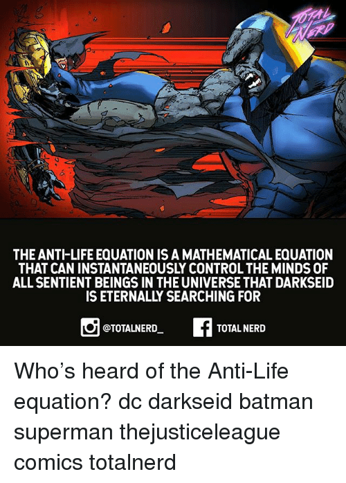 Batman, Life, and Memes: THE ANTI-LIFE EQUATION IS A MATHEMATICAL EQUATION  THAT CAN INSTANTANEOUSLY CONTROL THE MINDS OF  ALL SENTIENT BEINGS IN THE UNIVERSE THAT DARKSEID  IS ETERNALLY SEARCHING FOR  @TOTALNERD  TOTAL NERD Who's heard of the Anti-Life equation? dc darkseid batman superman thejusticeleague comics totalnerd