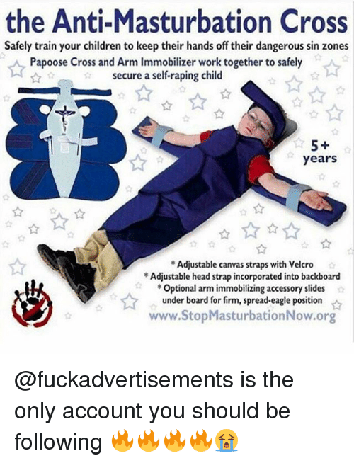 Children, Head, and Papoose: the Anti-Masturbation Cross  Safely train your children to keep their hands off their dangerous sin zones  Papoose Cross and Arm Immobilizer work together to safely  secure a self-raping child  years  Adjustable canvas straps with Velcro  Adjustable head strap incorporated into backboard  Optional arm immobilizing accessory slides  under board for firm, spread-eagle position  www.StopMasturbationNow.org  ☆ @fuckadvertisements is the only account you should be following 🔥🔥🔥🔥😭