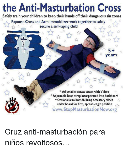 Children, Head, and Papoose: the Anti-Masturbation Cross  Safely train your children to keep their hands off their dangerous sin zones  Papoose Cross and Arm Immobilizer work together to safely  secure a self-raping child  years  8  Adjustable canvas straps with Velcro  Adjustable head strap incorporated into backboard  Optional arm immobilizing accessory slides  under board for firm, spread-eagle position  www.StopMasturbationNow.org <p>Cruz anti-masturbación para niños revoltosos…</p>