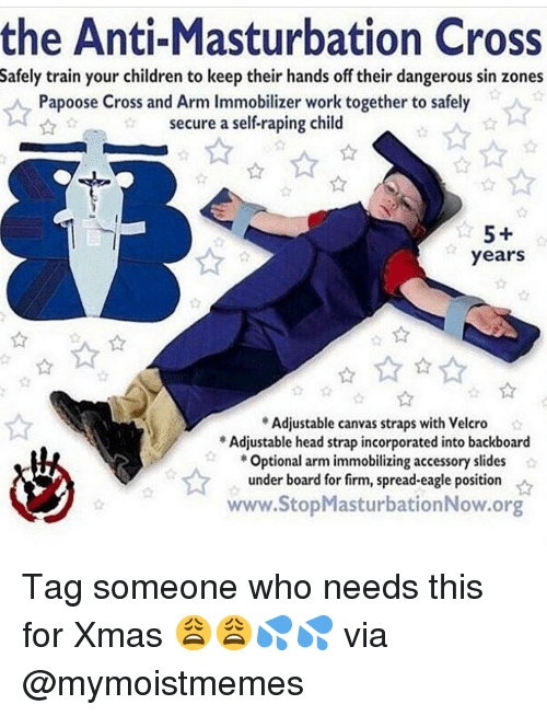 Children, Dank, and Head: the Anti-Masturbation Cross  Safely train your children to keep their hands off their dangerous sin zones  Papoose Cross and Arm Immobilizer work together to safely  secure a self-raping child  5+  years  Adjustable canvas straps with Velcro  Adjustable head strap incorporated into backboard  Optional arm immobilizing accessory slides  under board for firm, spread-eagle position  www.StopMasturbationNow.org Tag someone who needs this for Xmas 😩😩💦💦 via @mymoistmemes
