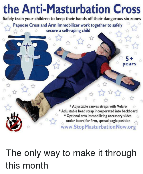 Children, Head, and Papoose: the Anti-Masturbation Cross  Safely train your children to keep their hands off their dangerous sin zones  Papoose Cross and Arm Immobilizer work together to safely  secure a self-raping child  years  *Adjustable canvas straps with Velcro  Adjustable head strap incorporated into backboard  Optional arm immobilizing accessory slides  under board for firm, spread-eagle position  www.StopMasturbationNow.org