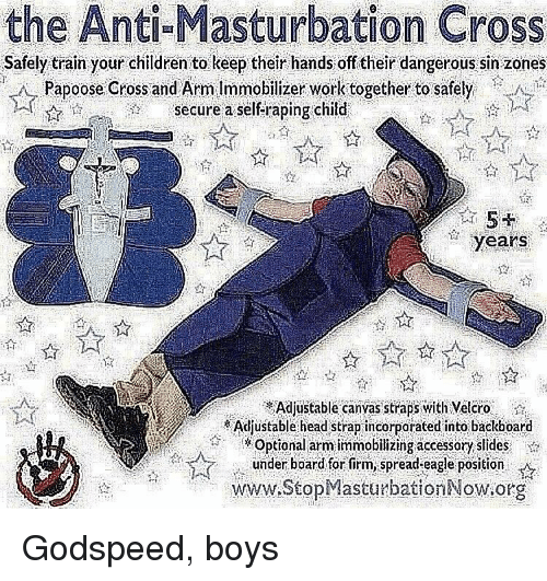 Children, Head, and Papoose: the Anti-Masturbation Cross  Safely train your children to keep their hands of their dangerous sin zones  Papoose Cross and Arm Immobilizer work together to safely  :1$,.1 λ ?? Sécure:a.selfirapingchild  years  Adjustable canvas straps with Velcro  Adjustable head strap incorporated into baclboard  Optional arm immobilizing accessory slidesi  under board for firm,spread-eagle position  www.StopMasturbationNow.org