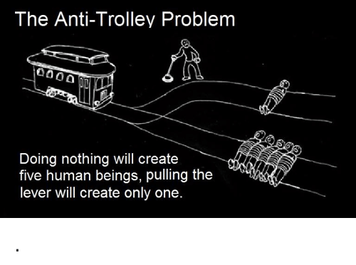 Trolley: The Anti-Trolley Problem  Doing nothing will create  five human beings, pulling the  lever will create only one .
