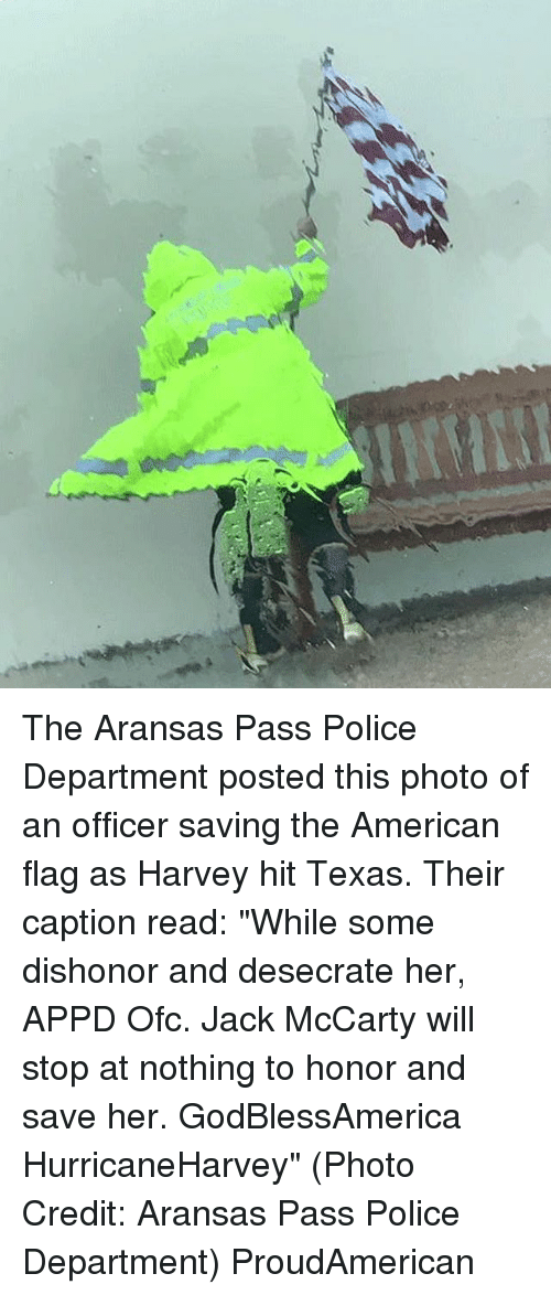 """Passe: The Aransas Pass Police Department posted this photo of an officer saving the American flag as Harvey hit Texas. Their caption read: """"While some dishonor and desecrate her, APPD Ofc. Jack McCarty will stop at nothing to honor and save her. GodBlessAmerica HurricaneHarvey"""" (Photo Credit: Aransas Pass Police Department) ProudAmerican"""