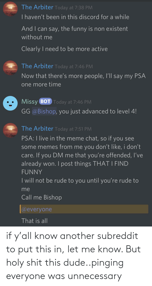 arbiter: The Arbiter Today at 7:38 PM  Ihaven't been in this discord for a while  And I can say, the funny is non existent  without me  Clearly I need to be more active  The Arbiter Today at 7:46 PM  Now that there's more people, I'll say my PSA  one more time  Missy BOT Today at 7:46 PM  GG @Bishop, you just advanced to level 4!  The Arbiter Today at 7:51 PM  PSA: I live in the meme chat, so if you see  some memes from me you don't like, i don't  care. If you DM me that you're offended, I've  already won. I post things THAT I FIND  FUNNY  I will not be rude to you until you're rude to  me  Call me Bishop  @everyone  That is all if y'all know another subreddit to put this in, let me know. But holy shit this dude..pinging everyone was unnecessary