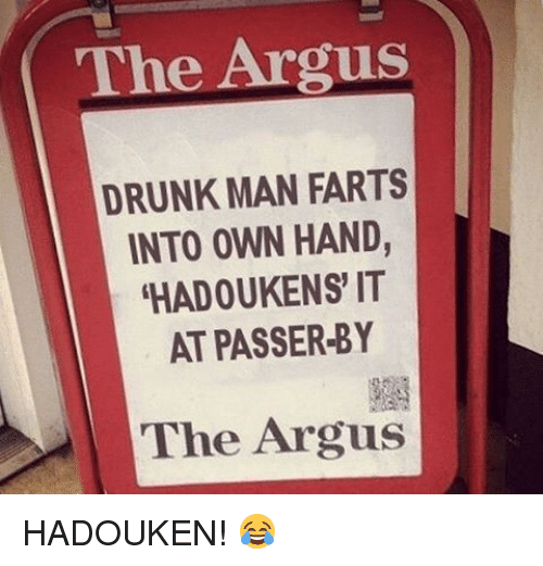 Drunk Man: The Argus  DRUNK MAN FARTS  INTO OWN HAND  HADOUKENS' IT  AT PASSER-BY  The Argus HADOUKEN! 😂
