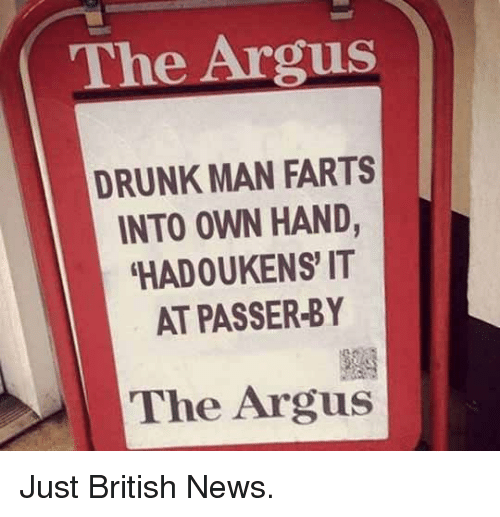 Drunk Man: The Argus  DRUNK MAN FARTS  INTO OWN HAND,  HADOUKENS IT  AT PASSER-BY  The Argus <p>Just British News.</p>