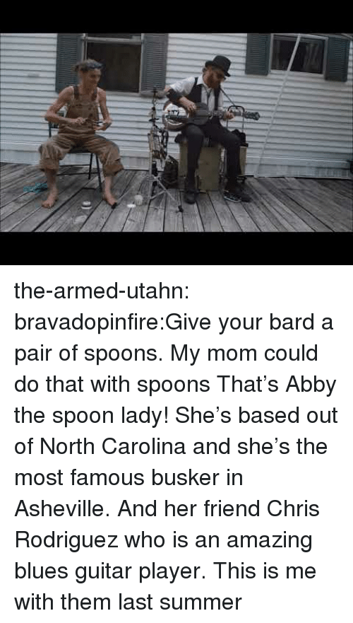 rodriguez: the-armed-utahn:  bravadopinfire:Give your bard a pair of spoons.  My mom could do that with spoons  That's Abby the spoon lady! She's based out of North Carolina and she's the most famous busker in Asheville. And her friend Chris Rodriguez who is an amazing blues guitar player. This is me with them last summer