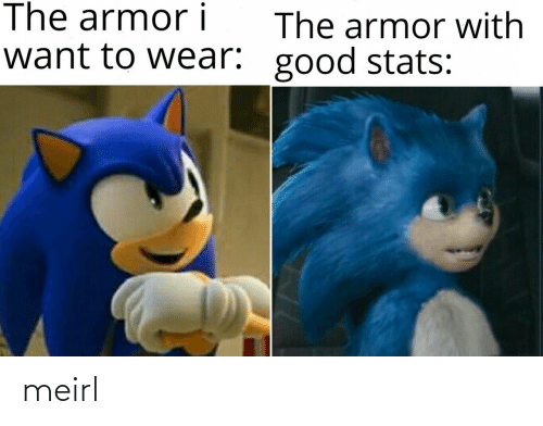 armor: The armor i  The armor with  want to wear: good stats: meirl