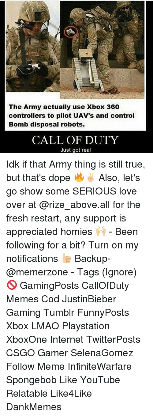 Xbox 360: The Army actually use Xbox 360  controllers to pilot UAV's and control  Bomb disposal robots.  CALL OF DUTY  Just got real Idk if that Army thing is still true, but that's dope 🔥✌🏼 Also, let's go show some SERIOUS love over at @rize_above.all for the fresh restart, any support is appreciated homies 🙌🏼 - Been following for a bit? Turn on my notifications 👍🏼 Backup- @memerzone - Tags (Ignore) 🚫 GamingPosts CallOfDuty Memes Cod JustinBieber Gaming Tumblr FunnyPosts Xbox LMAO Playstation XboxOne Internet TwitterPosts CSGO Gamer SelenaGomez Follow Meme InfiniteWarfare Spongebob Like YouTube Relatable Like4Like DankMemes