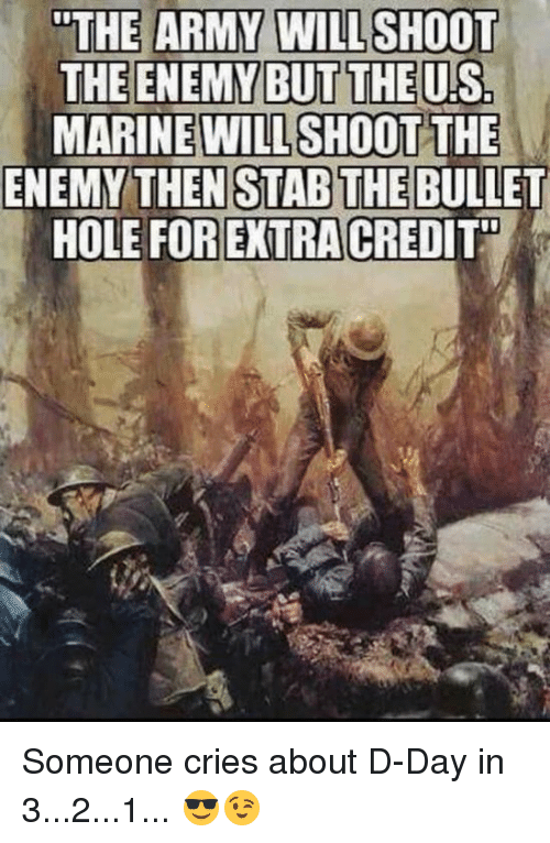 """bullet holes: """"THE ARMY WILL SHOOT  THE ENEMY BUT THE US  MARINE WILL  SHOOT THE  ENEMY THEN STAB THE BULLET  HOLE FOR EXTRA CREDIT"""" Someone cries about D-Day in 3...2...1... 😎😉"""