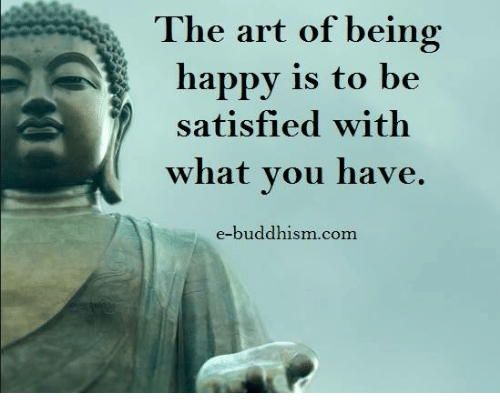 Satisfieing: The art of being  happy is to be  satisfied with  what you have  e-buddhism com