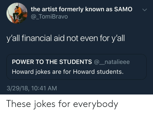 Financial Aid: the artist formerly known as SAMO  @_TomiBravo  y'all financial aid not even for y'all  POWER TO THE STUDENTS @_natalieee  Howard jokes are for Howard students.  3/29/18, 10:41 AM These jokes for everybody