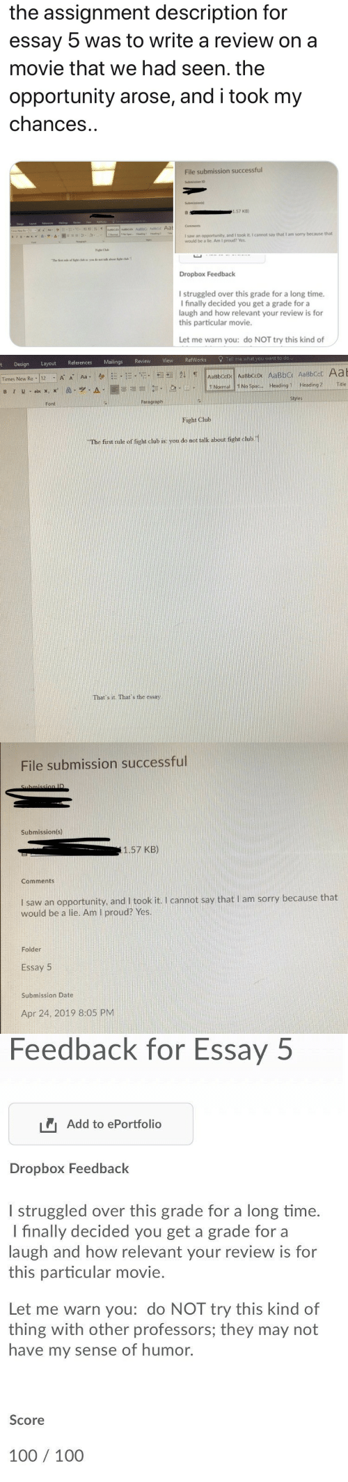Submissions: the assignment description for  essay  was to write a review on a  movie that we had seen. the  opportunity arose, and i took my  chances  File submission successful  Submissions  1.57 KB)  Comments  I saw an opportunity, and I took it. I cannot say that I am sorry because that  would be a lie. Am I proud? Yes.  Fand  Faght Club  The fist rale of ight club in: you do not talk about figh chb 1  Dropbox Feedback  I struggled over this grade for a long time.  I finally decided you get a grade for a  laugh and how relevant your review is for  this particular movie.  Let me warn you: do NOT try this kind of   erences Mailings Review View RefWorks Tell me what you want to do  t Design Layout Refe  || TNormal!!NoSpac  A-1圜喜毛引 .le! . el-  Headingl. Heading2  Title  Styles  Paragraph  Font  Fight Club  The first rule of fight club is: you do not talk about fight chub.1  That's it. That's the essay   File submission successful  Submission(s)  1.57 KB)  Comments  I saw an opportunity, and I took it. I cannot say that I am sorry because that  would be a lie. Am I proud? Yes.  Folder  Essay 5  Submission Date  Apr 24, 2019 8:05 PM   Feedback for Essay  5  Add to ePortfolio  Dropbox Feedback  l struggled over this grade for a long time.  I finally decided you get a grade for a  laugh and how relevant your review is for  this particular movie.  Let me warn you: do NOT try this kind of  thing with other professors; they may not  have my sense of humor.  Score  100 100