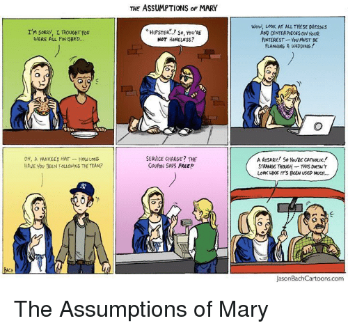 All Finished: THE ASSUMPTIONS oF MARY  I'M SoRAY, L THOUGHT YoU  JERE ALL FINISHED...  HIPSTER.? so, You'RE  NOT HOMELESS?  Wou, LooK AT ALL THESE DRESSES  AND CENTERPIECES ON YouR  PINTEREST YoU MUST E  PLANNING A WEDDING!  0H, A YANKEES HAT How LoNG  HAVE YOU BEEN FOLLONG THE TEAM?  SERVICE CHARGE? THE  COUPoN SAPS FREE!!  A RoSARK SoRE CATHOLIc  STRANGE THOUGH THIS DESw'T  LOOK LIKE IT'S BEEN USED MOCH...  JasonBachCartoons.com <p><span>The Assumptions of Mary</span></p>