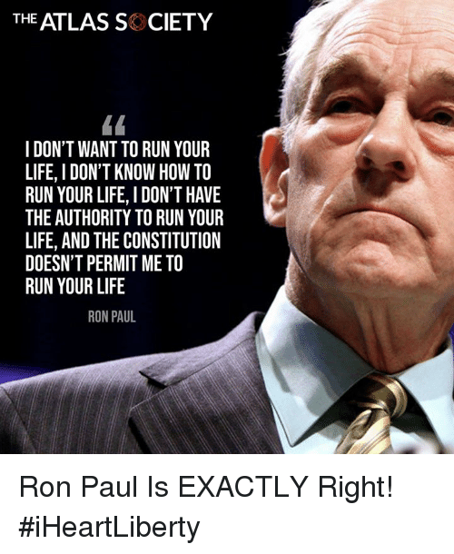 Exactly Right: THE ATLAS SK CIETY  I DON'T WANT TO RUN YOUR  LIFE, I DON'T KNOW HOW TO  RUN YOUR LIFE, I DON'T HAVE  THE AUTHORITY TO RUN YOUR  LIFE, AND THE CONSTITUTION  DOESN'T PERMIT ME TO  RUN YOUR LIFE  RON PAUL Ron Paul Is EXACTLY Right! #iHeartLiberty