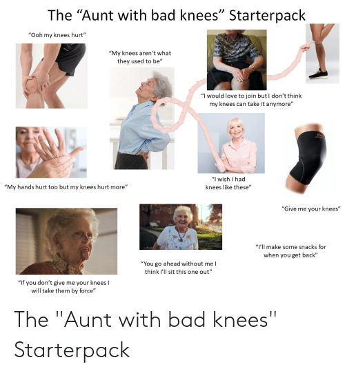 "Bad, Love, and Starter Packs: The ""Aunt with bad knees"" Starterpack  ""Ooh my knees hurt""  ""My knees aren't what  they used to be""  ""I would love to join but I don't think  my knees can take it anymore""  ""I wish I had  ""My hands hurt too but my knees hurt more""  knees like these""  ""Give me your knees""  ""I'll make some snacks for  when you get back""  ""You go ahead without mel  think I'll sit this one out""  ""If you don't give me your knees I  will take them by force"" The ""Aunt with bad knees"" Starterpack"