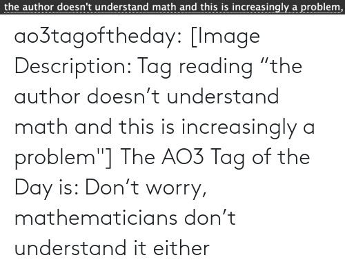 "Target, Tumblr, and Blog: the author doesn't understand math and this is increasingly a problem,  ................... ao3tagoftheday:  [Image Description: Tag reading ""the author doesn't understand math and this is increasingly a problem""]  The AO3 Tag of the Day is: Don't worry, mathematicians don't understand it either"