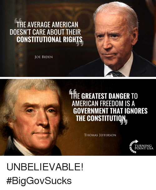 Memes, Thomas Jefferson, and American: THE AVERAGE AMERICAN  DOESN'T CARE ABOUT THEIR  CONSTITUTIONAL RIGHTS  JOE BIDENN  THE GREATEST DANGER TO  AMERICAN FREEDOM ISA  GOVERNMENT THAT IGNORES  THE CONSTITUTION  THOMAS JEFFERSON  TURNIN  POINTUSA UNBELIEVABLE! #BigGovSucks