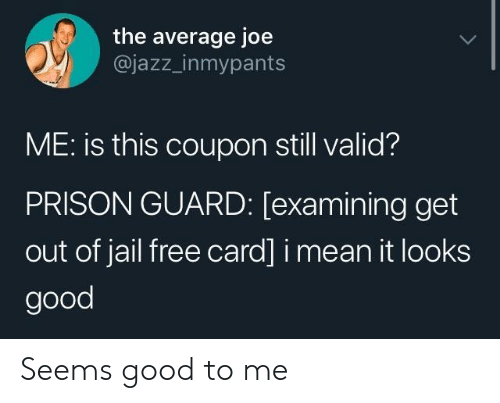 Jail, Prison, and Free: the average joe  @jazz_inmypants  ME: is this coupon still valid?  PRISON GUARD: [examining get  out of jail free card] i mean it looks  good Seems good to me