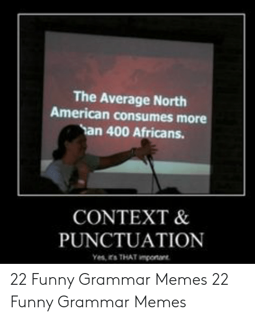 Grammar Memes: The Average North  American consumes more  han 400 Africans.  CONTEXT &  PUNCTUATION 22 Funny Grammar Memes  22 Funny Grammar Memes