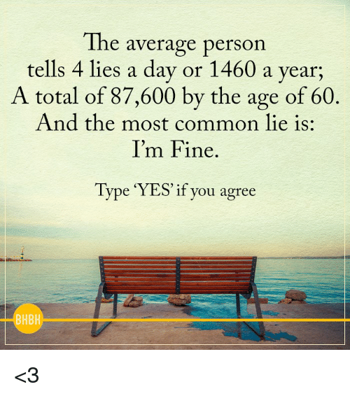 Memes, Common, and 🤖: The average person  tells 4 lies a day or 1460 a year;  A total of 87,600 by the age of 60  And the most common lie is:  I'm Fine  Type YES' if you agree  BHBH <3