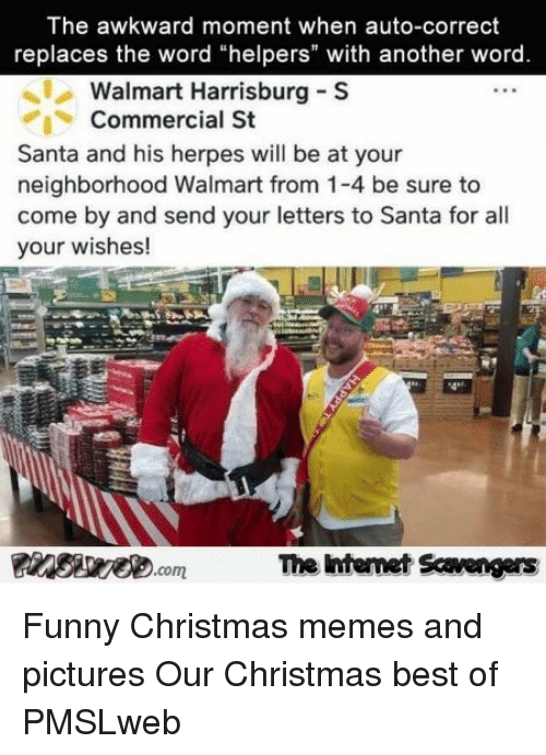 "funny christmas memes: The awkward moment when auto-correct  replaces the word ""helpers"" with another word  Walmart Harrisburg S  Commercial St  Santa and his herpes will be at your  neighborhood Walmart from 1-4 be sure to  come by and send your letters to Santa for all  your wishes!  4*2  The ntemet Scavengers <p>Funny Christmas memes and pictures  Our Christmas best of  PMSLweb </p>"