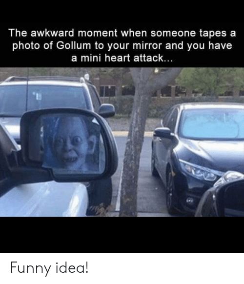 Tapes: The awkward moment when someone tapes a  photo of Gollum to your mirror and you have  a mini heart attack... Funny idea!