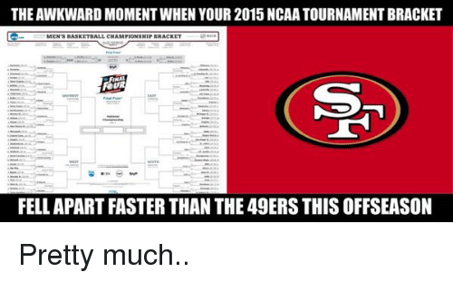 ncaa tournament: THE AWKWARD MOMENT WHEN YOUR 2015 NCAA TOURNAMENT BRACKET  FELL APART FASTER THAN THE 49ERS THIS OFFSEASON Pretty much..