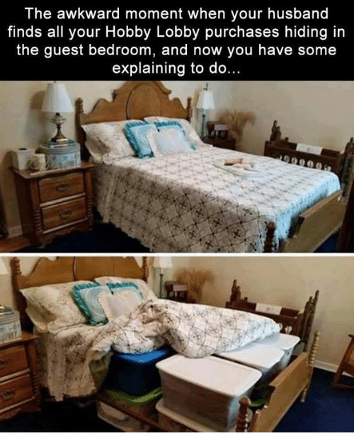 hobby lobby: The awkward moment when your husband  finds all your Hobby Lobby purchases hiding in  the guest bedroom, and now you have some  explaining to do...