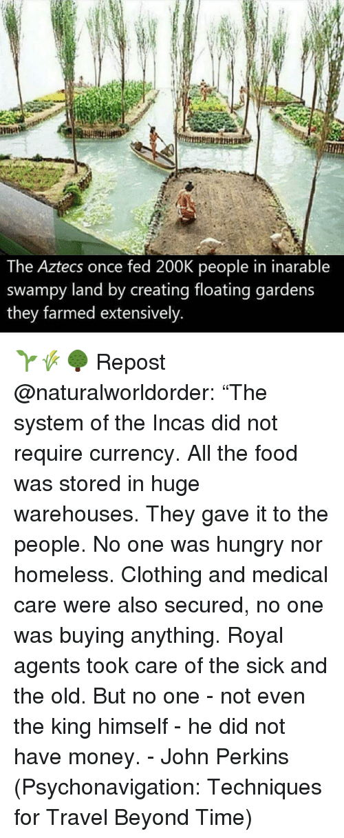"""Perkins: The Aztecs once fed 200K people in inarable  swampy land by creating floating gardens  they farmed extensively 🌱🌾🌳 Repost @naturalworldorder: """"The system of the Incas did not require currency. All the food was stored in huge warehouses. They gave it to the people. No one was hungry nor homeless. Clothing and medical care were also secured, no one was buying anything. Royal agents took care of the sick and the old. But no one - not even the king himself - he did not have money. - John Perkins (Psychonavigation: Techniques for Travel Beyond Time)"""