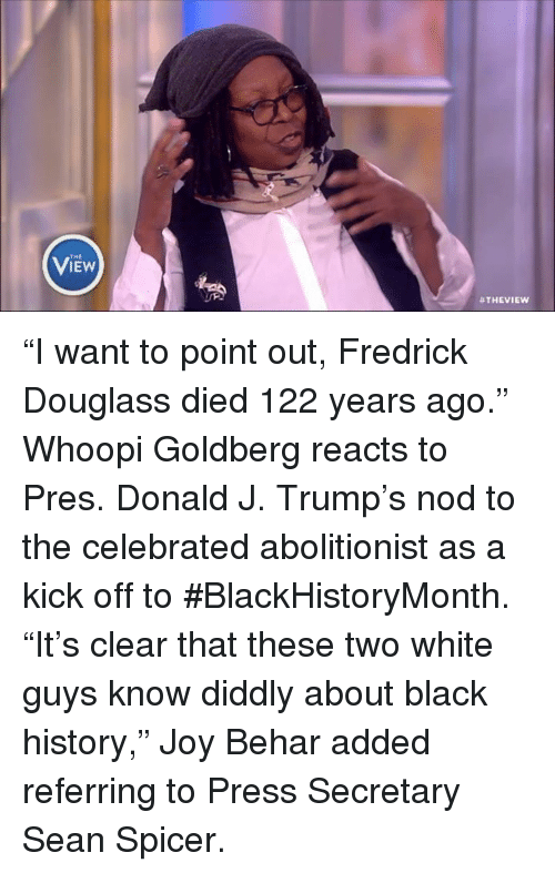 """Whoopie: THE  B THE VIEW """"I want to point out, Fredrick Douglass died 122 years ago."""" Whoopi Goldberg reacts to Pres. Donald J. Trump's nod to the celebrated abolitionist as a kick off to #BlackHistoryMonth. """"It's clear that these two white guys know diddly about black history,"""" Joy Behar added referring to Press Secretary Sean Spicer."""