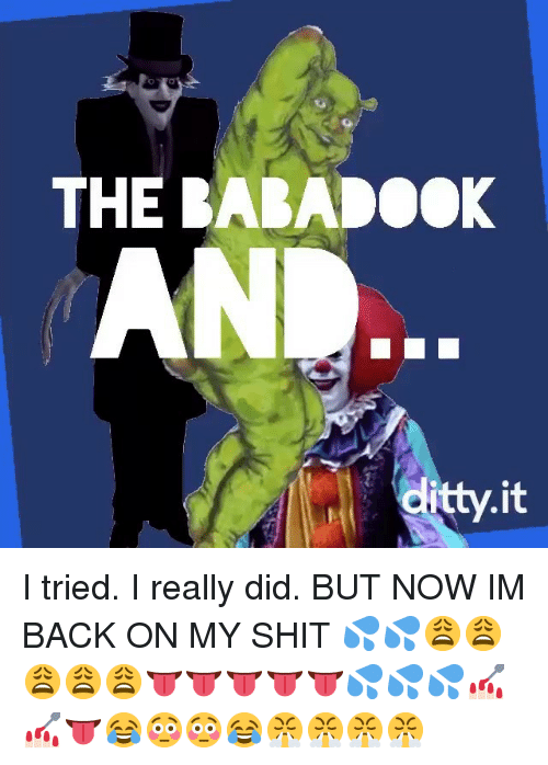 Dank, Shit, and Back: THE BABADOOK  dlitty.it I tried. I really did. BUT NOW IM BACK ON MY SHIT 💦💦😩😩😩😩😩👅👅👅👅👅💦💦💦💅🏻💅🏻👅😂😳😳😂😤😤😤😤