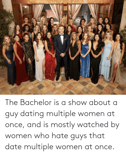 guys: The Bachelor is a show about a guy dating multiple women at once, and is mostly watched by women who hate guys that date multiple women at once.